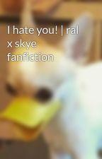 I hate you! | ral x skye fanfiction by raspbearry_