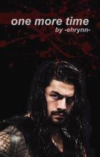 One More Time || Roman Reigns (ON HOLD) by -ehrynn-