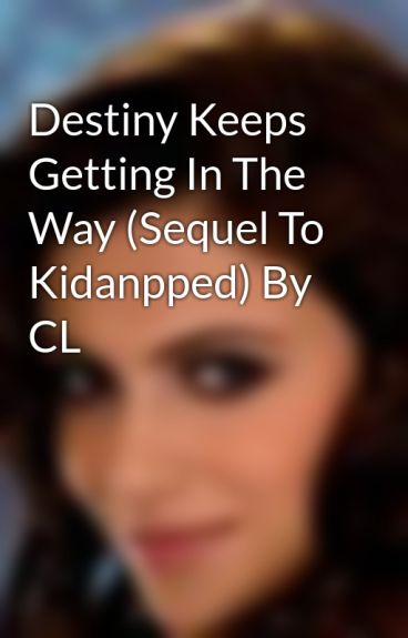 Destiny Keeps Getting In The Way (Sequel To Kidanpped) By CL by xdesi-galx