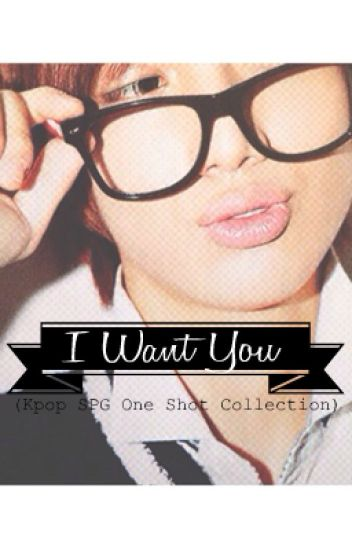 I WANT YOU (Kpop SPG One Shot Collection)