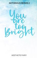 You are too bright (Notorious Series 2) by Aesthetefairy