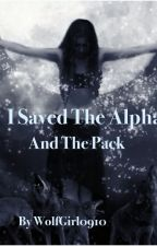 I Saved the Alpha and the Pack (1st book Saving Series) (Completed) by RissaleWriter