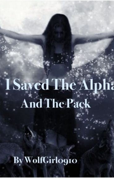 I Saved the Alpha and the Pack (Completed) (First book) Wattys2016