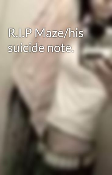 R.I.P Maze/his suicide note. by RawrIsHowDinosTalk