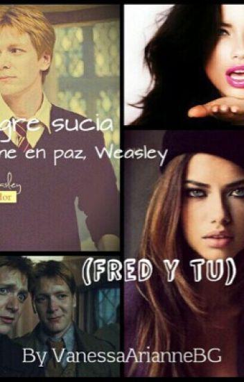-Sangre sucia.                     -Déjame en paz Weasley                  (Fred Weasley y tu)