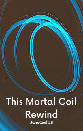 This Mortal Coil Rewind by JaneQuill28