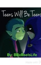 Teens Will Be Teens by BBxRaeIsLife
