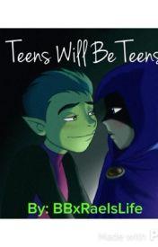 Teens Will Be Teens by BBxRaeIsLife