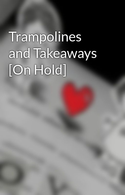 Trampolines and Takeaways [On Hold] by unattainabledreams