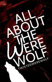 All About the Werewolf by twistedwerewolf