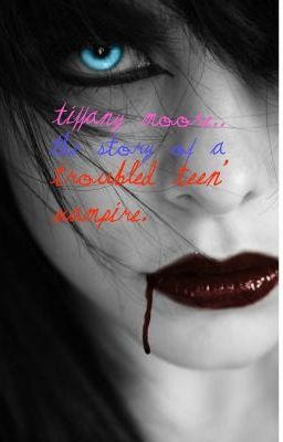 Tiffany Moore...... The story of a troubled teen' vampire.