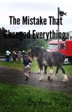 The Mistake That Changed Everything. by ClydesdaleGirl