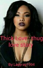 Thick Love: A thug love story by Ladyray1994