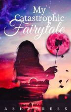 My Catastrophic Fairytale by Asheiress