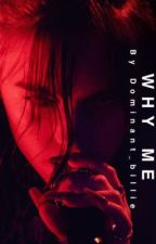 WHY ME by dom_billie