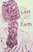The Last Girl On Earth by ShippingPrincess