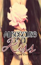 All Because of a kiss (Am I Good Enough Sequel) by _Awesome_Sauce_1