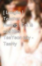 [ Longfic ] Teacher Hwang ! Em là của Kim TaeYeon này - TaeNy by PpanyHuynh