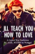I'll Teach You How To Love - A Gerard Way Fanfiction by Leah_WITBW
