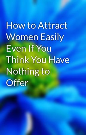 How to Attract Women Easily Even If You Think You Have Nothing to Offer by dollgold32