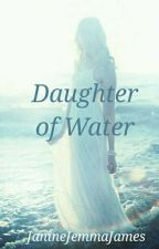 Daughter of Water (Completed) **The Wattys 2018** by JanineJemmaJames