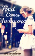 First Comes Awkward by vibesofglory