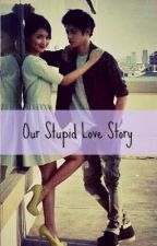Our Stupid Love Story. by beautifulmonster03