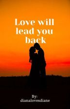 Love will lead you back by dianalovesdiane