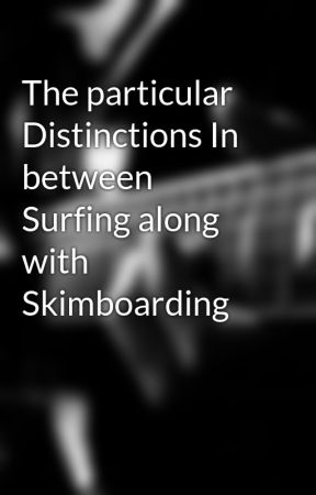 The particular Distinctions In between Surfing along with Skimboarding by anduoram2