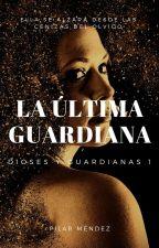 La Última Guardiana. (Dioses Y Guardianas 1) by PilarMendez_MI