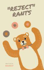 REJECT [rants] by nouiscat