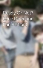 Ready Or Not? (One Direction Fan Fiction) by 1Directoinstorytime