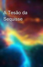 A Tesão da Sequisse by Atumcomazeite