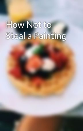 How Not to Steal a Painting by translatorofdreams