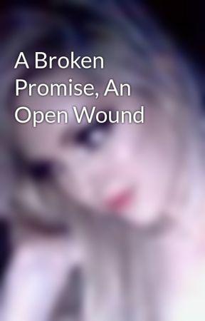 A Broken Promise, An Open Wound by xXxJezzxXx