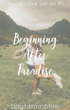Beginning After Paradise (Young Love Series #1) by baytaminbhie