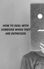 How To Deal With Someone When They Are Depressed  by Save_The_Date