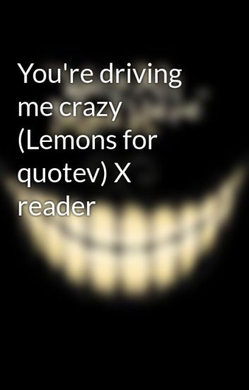 You're driving me crazy (Lemons for quotev) X reader - Rosalie N