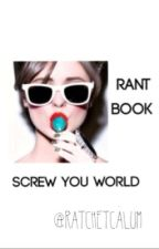 Screw You World [Rant Book] by ratchetcalum