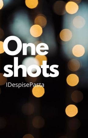 One Shots~ From the Mind of IDespisePasta by IDespisePasta