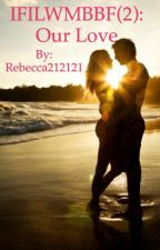 IFILWMBBF: Our Love by Rebecca212121