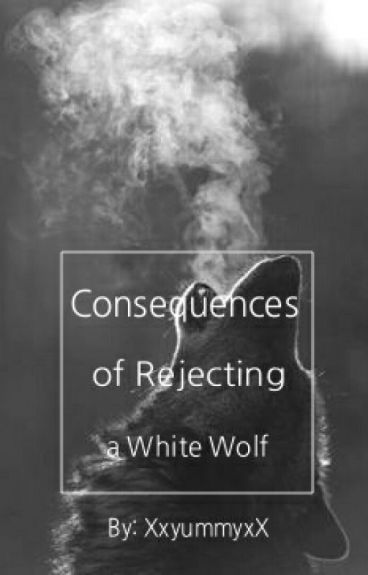 Consequences of Rejecting a White Wolf (On Hold) by XxyummyxX