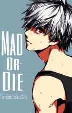 MAD or DIE [Tokyo Ghoul fanfic] by TimidOtakuGirl