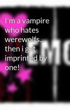 I'm a vampire who hates werewolfs... then i get imprinted by one! by nightgirl347