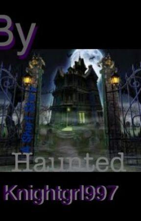 Haunted by Knightgrl997