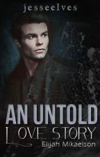 An Untold Love Story -- Elijah Mikaelson (Vampire Diaries fan fiction) by jesseelves