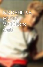NG DAHIL SA MUSIC VIDEO(one shot) by cianne2427