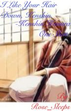 I Like Your Hair Down, Kenshin. -A Kenshin Himura One Shot- by Rose_Sleeps