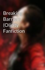 Breaking Barriers (Olicity Fanfiction by laurelances