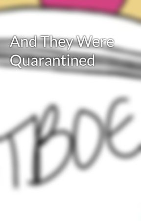 And They Were Quarantined by TheBeingOfEverything